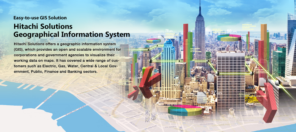 Hitachi Solutions offers a geographic information system (GIS), which provides an open and scalable environment for corporations and government agencies to visualize their working data on maps. It has covered a wide range of customers such as Electric, Gas, Water, Central & Local Government, Public, Finance and Banking sectors